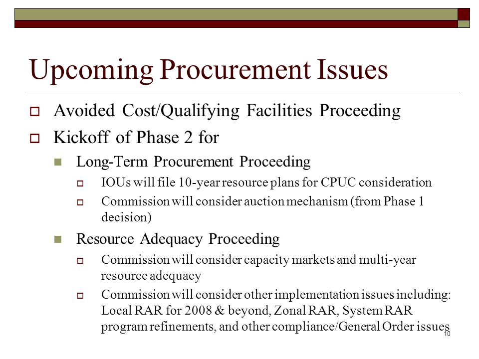 10 Upcoming Procurement Issues Avoided Cost/Qualifying Facilities Proceeding Kickoff of Phase 2 for Long-Term Procurement Proceeding IOUs will file 10-year resource plans for CPUC consideration Commission will consider auction mechanism (from Phase 1 decision) Resource Adequacy Proceeding Commission will consider capacity markets and multi-year resource adequacy Commission will consider other implementation issues including: Local RAR for 2008 & beyond, Zonal RAR, System RAR program refinements, and other compliance/General Order issues