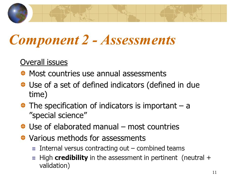 11 Component 2 - Assessments Overall issues Most countries use annual assessments Use of a set of defined indicators (defined in due time) The specification of indicators is important – a special science Use of elaborated manual – most countries Various methods for assessments Internal versus contracting out – combined teams High credibility in the assessment in pertinent (neutral + validation)