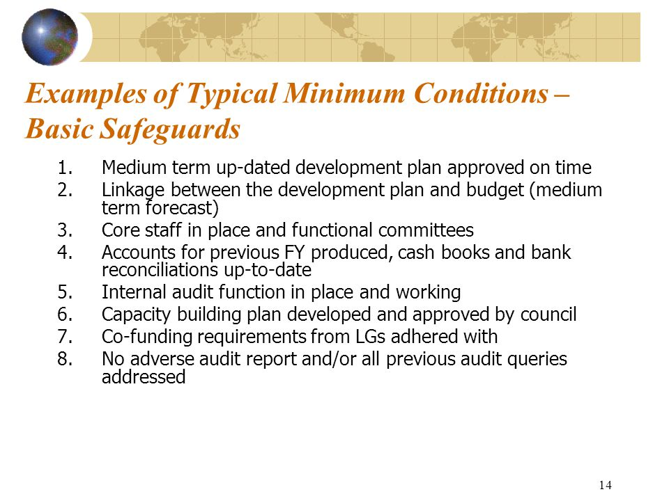 14 Examples of Typical Minimum Conditions – Basic Safeguards 1.Medium term up-dated development plan approved on time 2.Linkage between the development plan and budget (medium term forecast) 3.Core staff in place and functional committees 4.Accounts for previous FY produced, cash books and bank reconciliations up-to-date 5.Internal audit function in place and working 6.Capacity building plan developed and approved by council 7.Co-funding requirements from LGs adhered with 8.No adverse audit report and/or all previous audit queries addressed