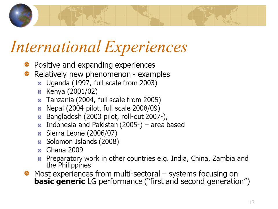 International Experiences Positive and expanding experiences Relatively new phenomenon - examples Uganda (1997, full scale from 2003) Kenya (2001/02) Tanzania (2004, full scale from 2005) Nepal (2004 pilot, full scale 2008/09) Bangladesh (2003 pilot, roll-out 2007-), Indonesia and Pakistan (2005-) – area based Sierra Leone (2006/07) Solomon Islands (2008) Ghana 2009 Preparatory work in other countries e.g.