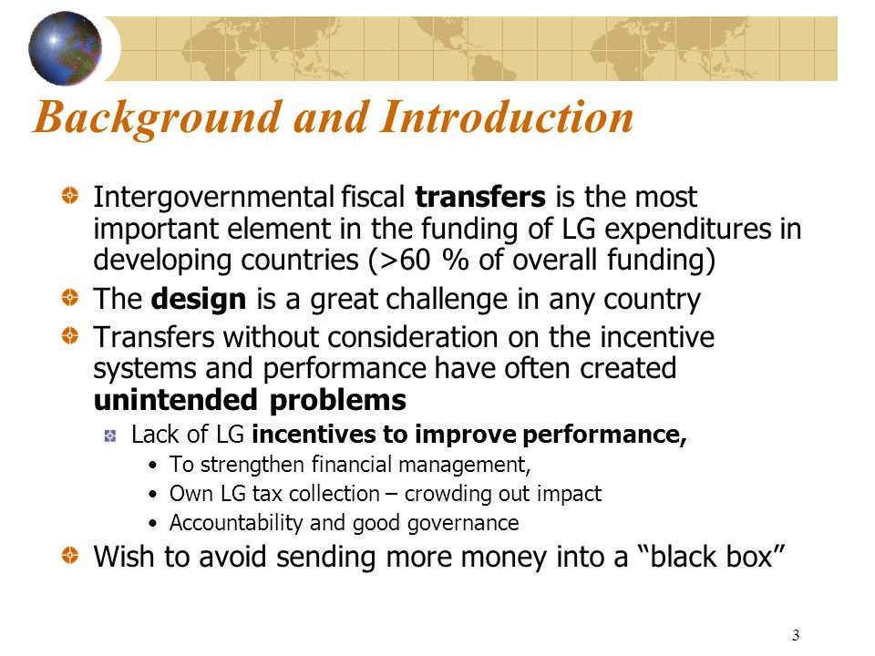 3 Background and Introduction Intergovernmental fiscal transfers is the most important element in the funding of LG expenditures in developing countries (>60 % of overall funding) The design is a great challenge in any country Transfers without consideration on the incentive systems and performance have often created unintended problems Lack of LG incentives to improve performance, To strengthen financial management, Own LG tax collection – crowding out impact Accountability and good governance Wish to avoid sending more money into a black box