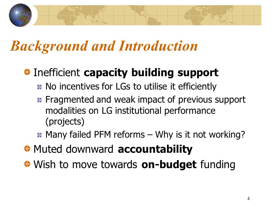 4 Background and Introduction Inefficient capacity building support No incentives for LGs to utilise it efficiently Fragmented and weak impact of previous support modalities on LG institutional performance (projects) Many failed PFM reforms – Why is it not working.