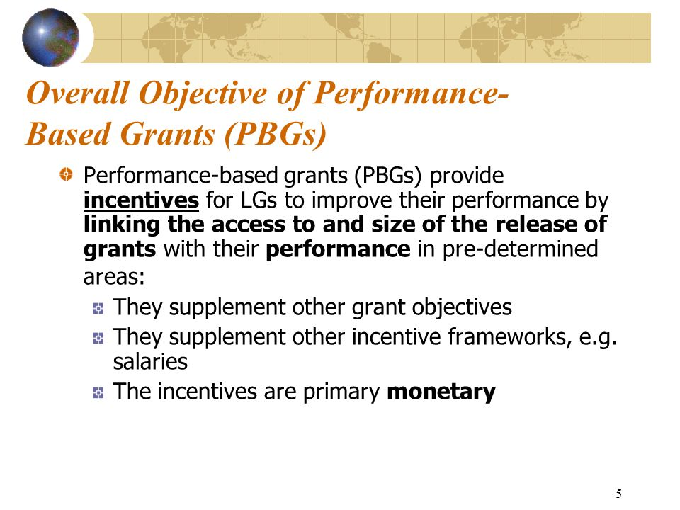 5 Overall Objective of Performance- Based Grants (PBGs) Performance-based grants (PBGs) provide incentives for LGs to improve their performance by linking the access to and size of the release of grants with their performance in pre-determined areas: They supplement other grant objectives They supplement other incentive frameworks, e.g.