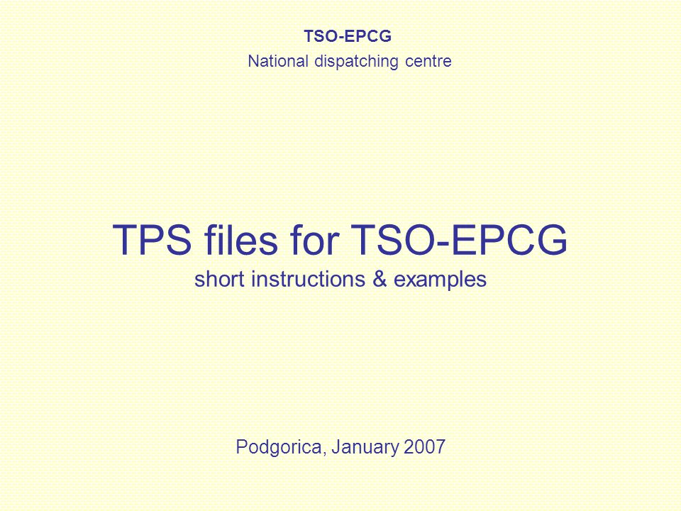 TPS files for TSO-EPCG Licensed parties in Montenegro –TSO-EPCG – Montenegrin transmission system operator Suppliers –EPCG –KAP Other parties can have access to transmission network, but can not trade within control area (exchange on the borders only) Before final introduction of ESS in Montenegrin control area, TSO-EPCG will use modified KISS format – upgraded with data required for transmission capacity rights verification