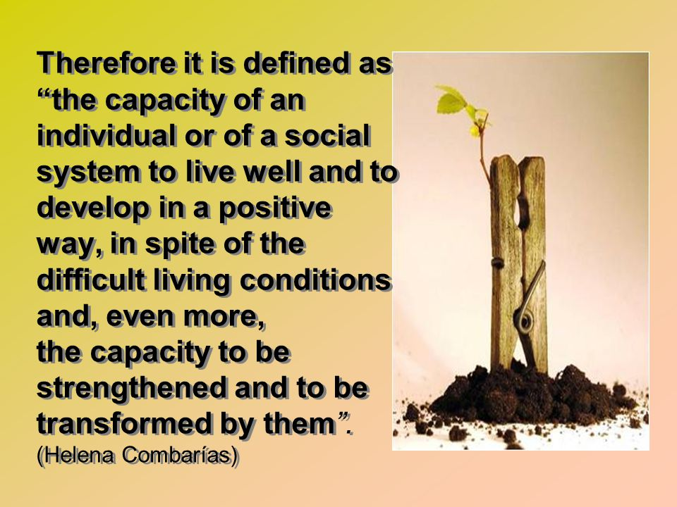 Therefore it is defined as the capacity of an individual or of a social system to live well and to develop in a positive way, in spite of the difficul