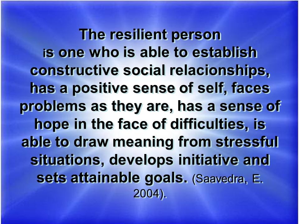 The resilient person i s one who is able to establish constructive social relacionships, has a positive sense of self, faces problems as they are, has