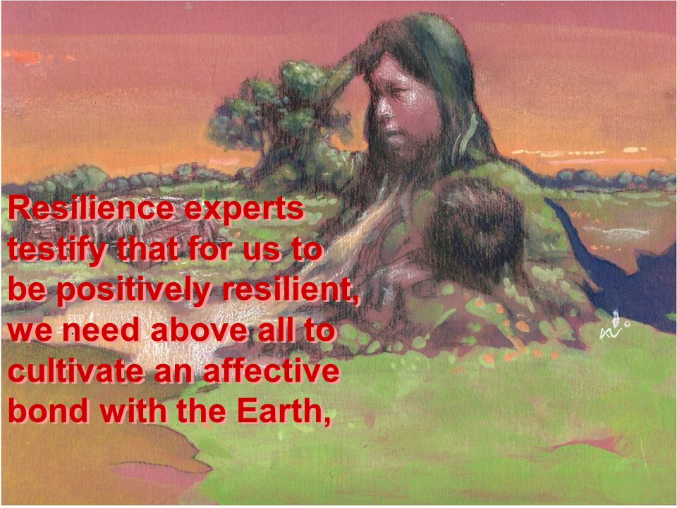 Resilience experts testify that for us to be positively resilient, we need above all to cultivate an affective bond with the Earth, Resilience experts