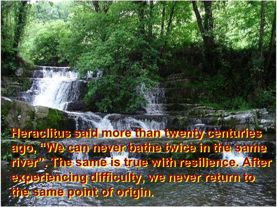 Heraclitus said more than twenty centuries ago, We can never bathe twice in the same river. The same is true with resilience. After experiencing diffi