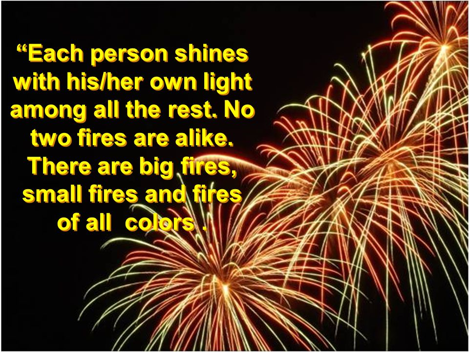Each person shines with his/her own light among all the rest. No two fires are alike. There are big fires, small fires and fires of all colors.