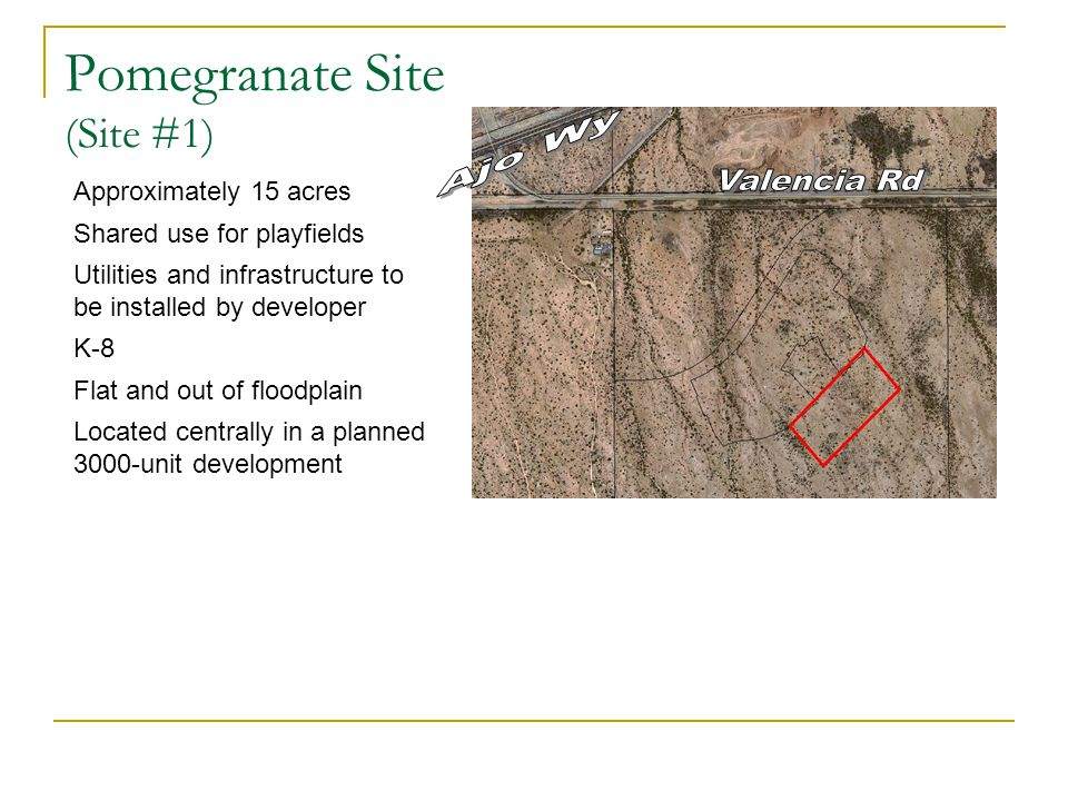 Pomegranate Site (Site #1) Approximately 15 acres Shared use for playfields Utilities and infrastructure to be installed by developer K-8 Flat and out