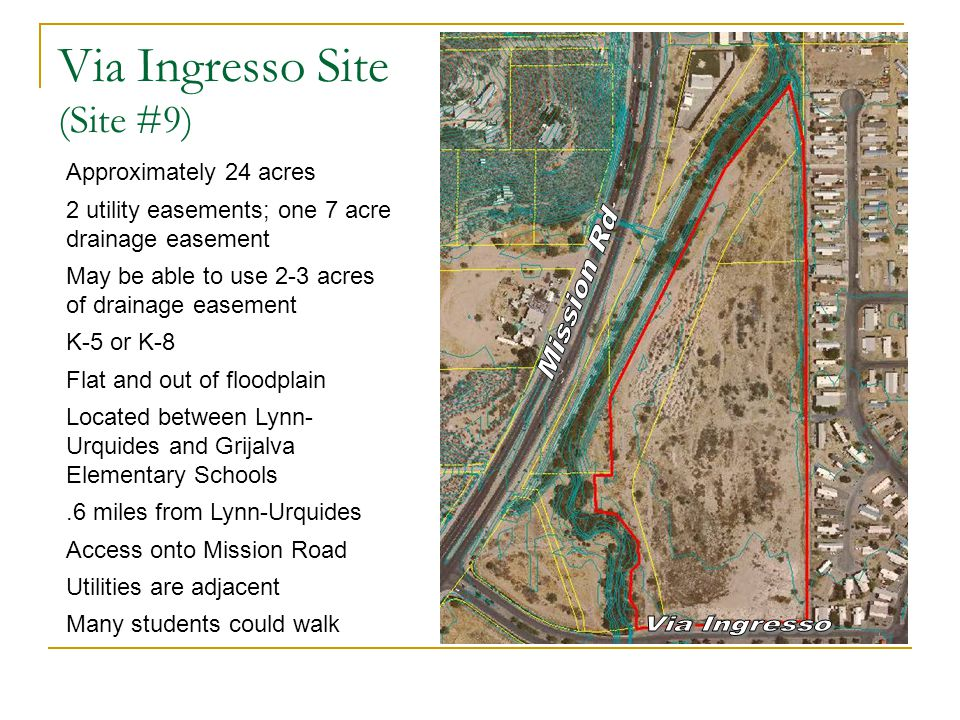 Via Ingresso Site (Site #9) Approximately 24 acres 2 utility easements; one 7 acre drainage easement May be able to use 2-3 acres of drainage easement K-5 or K-8 Flat and out of floodplain Located between Lynn- Urquides and Grijalva Elementary Schools.6 miles from Lynn-Urquides Access onto Mission Road Utilities are adjacent Many students could walk