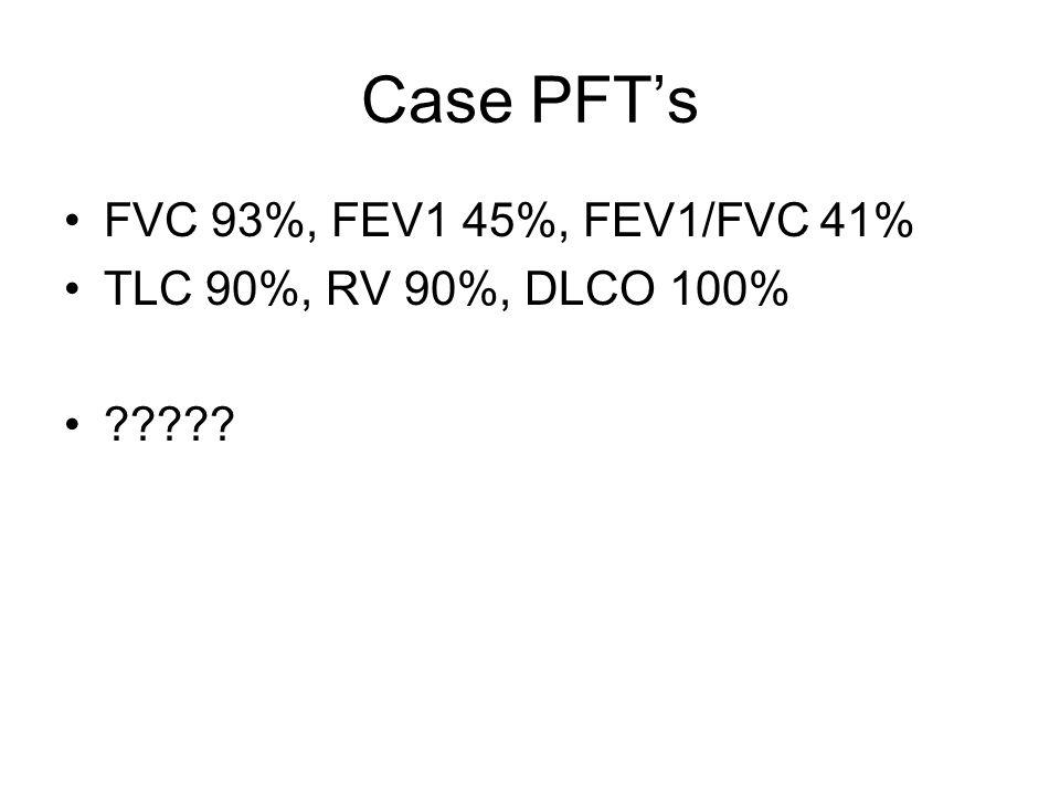 Case PFTs FVC 93%, FEV1 45%, FEV1/FVC 41% TLC 90%, RV 90%, DLCO 100% ?????