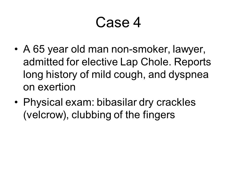 Case 4 A 65 year old man non-smoker, lawyer, admitted for elective Lap Chole. Reports long history of mild cough, and dyspnea on exertion Physical exa