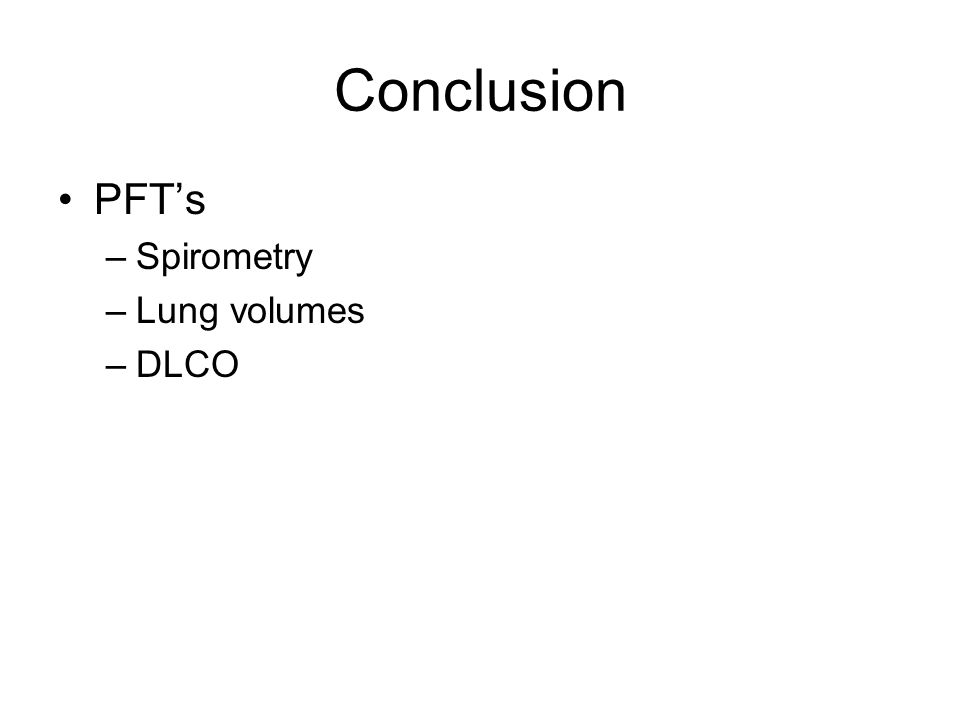Conclusion PFTs –Spirometry –Lung volumes –DLCO