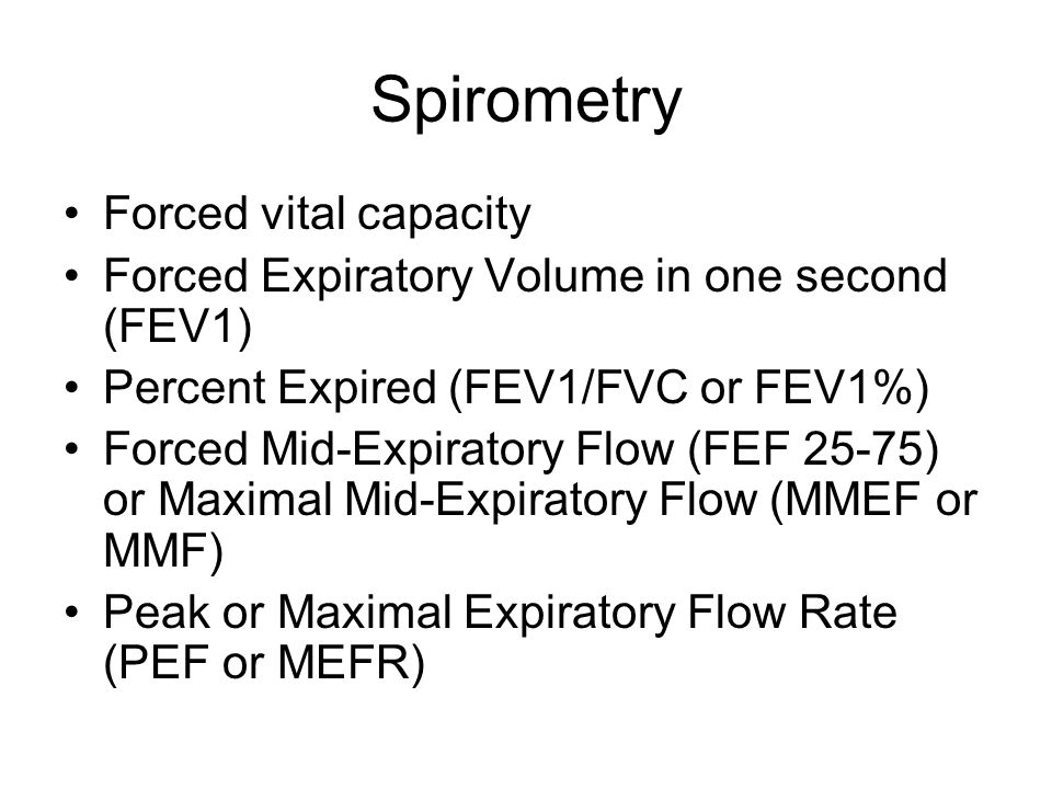 Spirometry Forced vital capacity Forced Expiratory Volume in one second (FEV1) Percent Expired (FEV1/FVC or FEV1%) Forced Mid-Expiratory Flow (FEF 25-