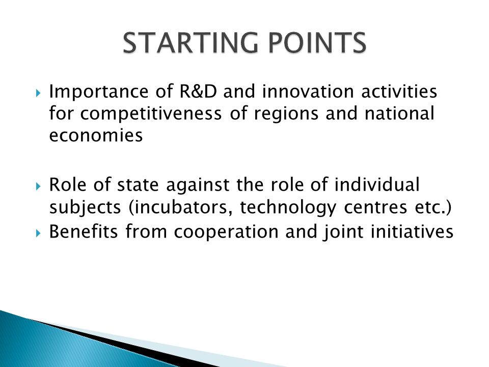 Importance of R&D and innovation activities for competitiveness of regions and national economies Role of state against the role of individual subjects (incubators, technology centres etc.) Benefits from cooperation and joint initiatives