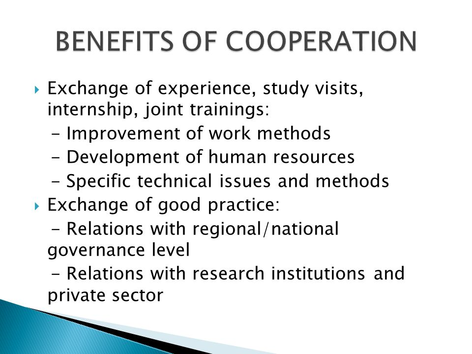 Exchange of experience, study visits, internship, joint trainings: - Improvement of work methods - Development of human resources - Specific technical issues and methods Exchange of good practice: - Relations with regional/national governance level - Relations with research institutions and private sector
