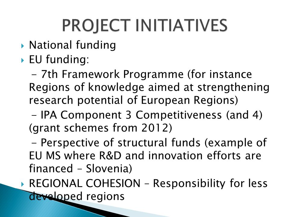 National funding EU funding: - 7th Framework Programme (for instance Regions of knowledge aimed at strengthening research potential of European Regions) - IPA Component 3 Competitiveness (and 4) (grant schemes from 2012) - Perspective of structural funds (example of EU MS where R&D and innovation efforts are financed – Slovenia) REGIONAL COHESION – Responsibility for less developed regions