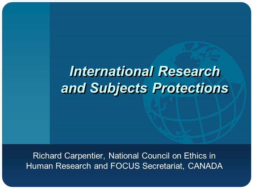 International Research and Subjects Protections Richard Carpentier, National Council on Ethics in Human Research and FOCUS Secretariat, CANADA