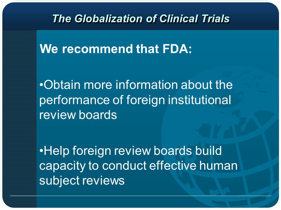 The Globalization of Clinical Trials We recommend that FDA: Obtain more information about the performance of foreign institutional review boards Help foreign review boards build capacity to conduct effective human subject reviews