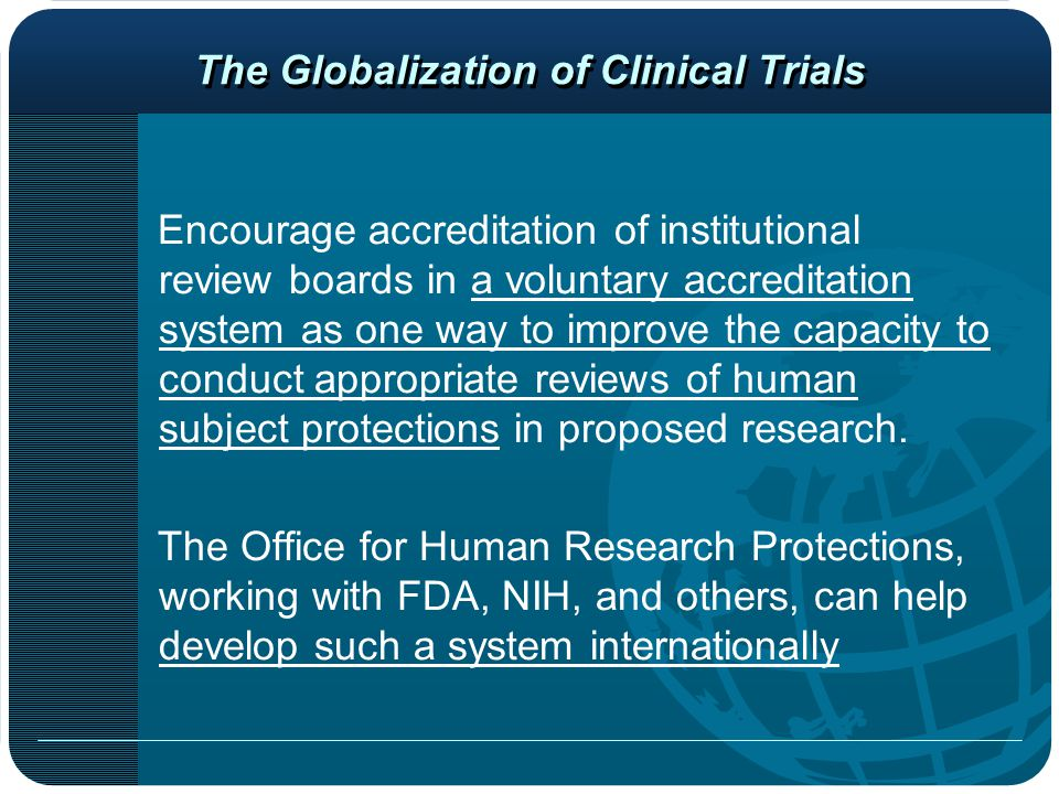 The Globalization of Clinical Trials Encourage accreditation of institutional review boards in a voluntary accreditation system as one way to improve the capacity to conduct appropriate reviews of human subject protections in proposed research.