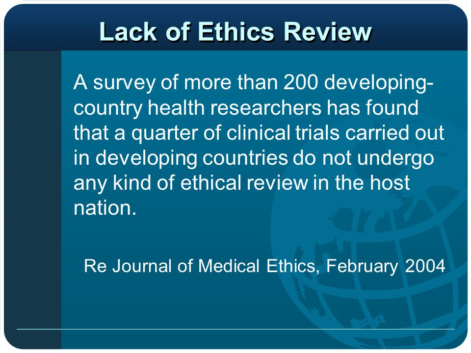 Lack of Ethics Review A survey of more than 200 developing- country health researchers has found that a quarter of clinical trials carried out in developing countries do not undergo any kind of ethical review in the host nation.