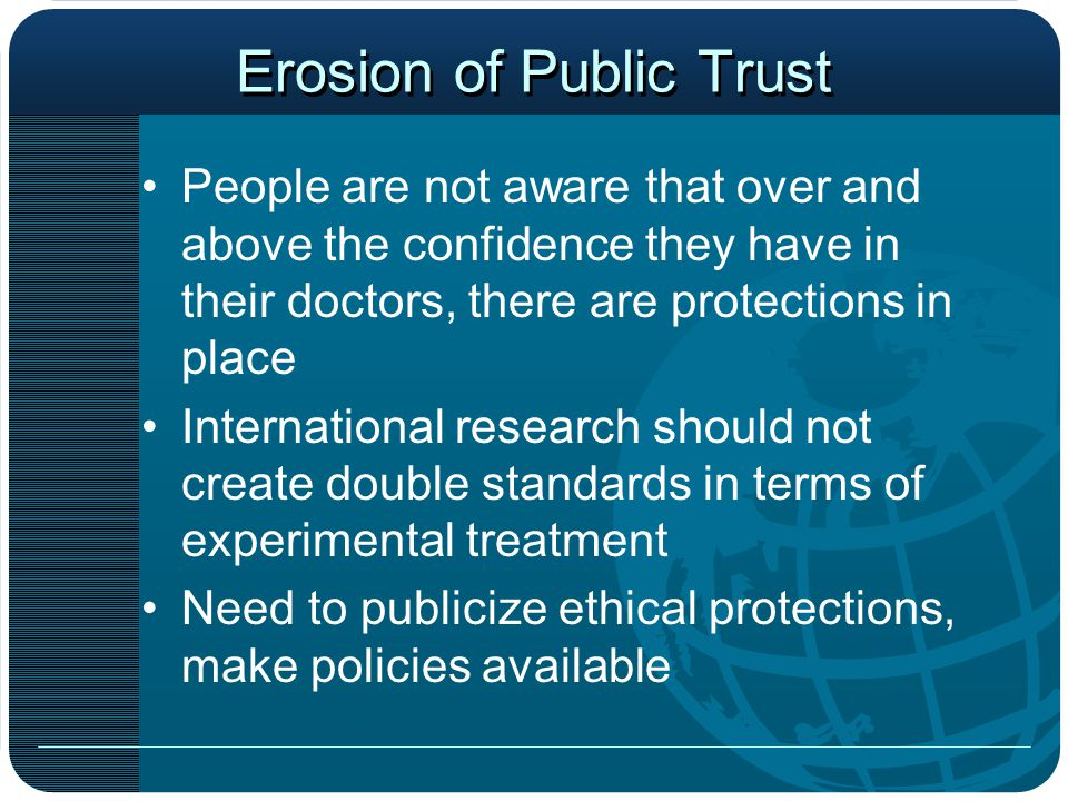 Erosion of Public Trust People are not aware that over and above the confidence they have in their doctors, there are protections in place International research should not create double standards in terms of experimental treatment Need to publicize ethical protections, make policies available
