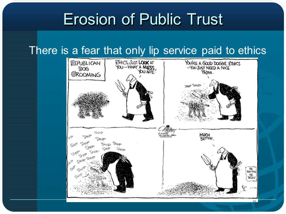 Erosion of Public Trust There is a fear that only lip service paid to ethics