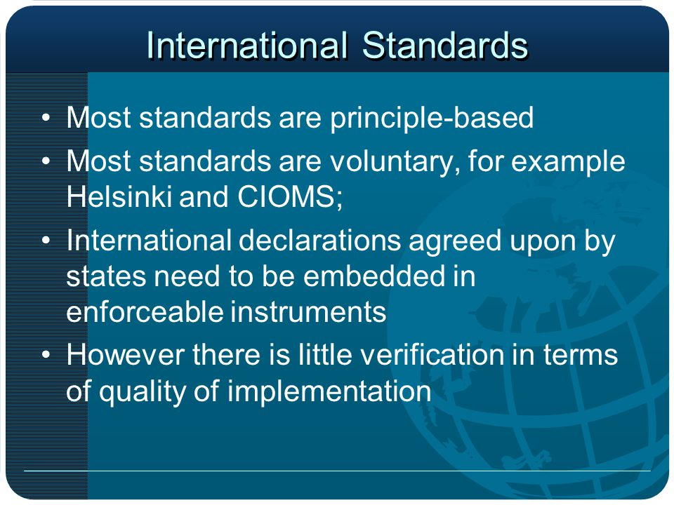 International Standards Most standards are principle-based Most standards are voluntary, for example Helsinki and CIOMS; International declarations agreed upon by states need to be embedded in enforceable instruments However there is little verification in terms of quality of implementation