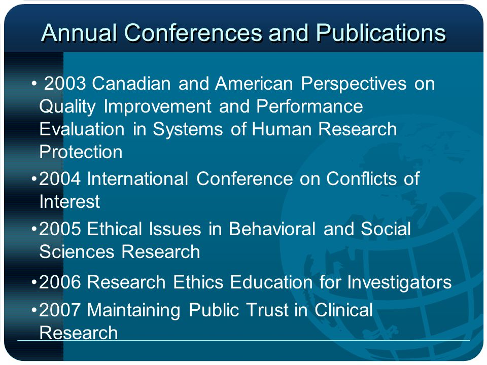 Annual Conferences and Publications 2003 Canadian and American Perspectives on Quality Improvement and Performance Evaluation in Systems of Human Research Protection 2004 International Conference on Conflicts of Interest 2005 Ethical Issues in Behavioral and Social Sciences Research 2006 Research Ethics Education for Investigators 2007 Maintaining Public Trust in Clinical Research