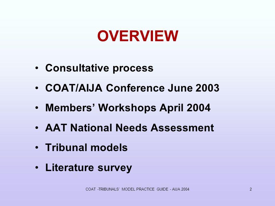 COAT -TRIBUNALS MODEL PRACTICE GUIDE - AIJA 20042 OVERVIEW Consultative process COAT/AIJA Conference June 2003 Members Workshops April 2004 AAT National Needs Assessment Tribunal models Literature survey