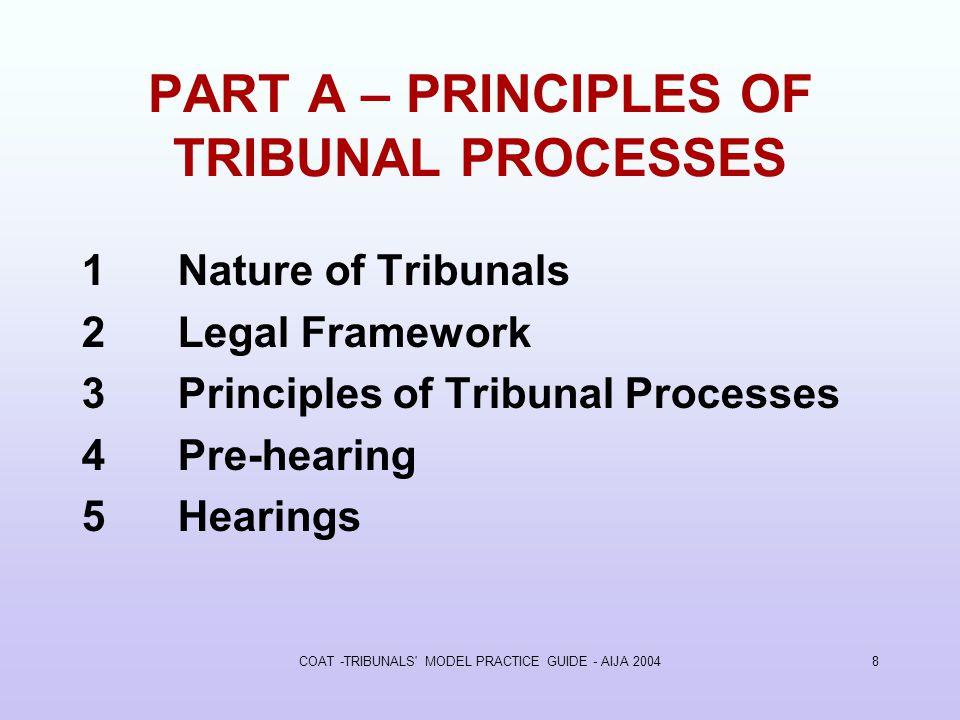 COAT -TRIBUNALS MODEL PRACTICE GUIDE - AIJA 20048 PART A – PRINCIPLES OF TRIBUNAL PROCESSES 1Nature of Tribunals 2Legal Framework 3Principles of Tribunal Processes 4Pre-hearing 5Hearings