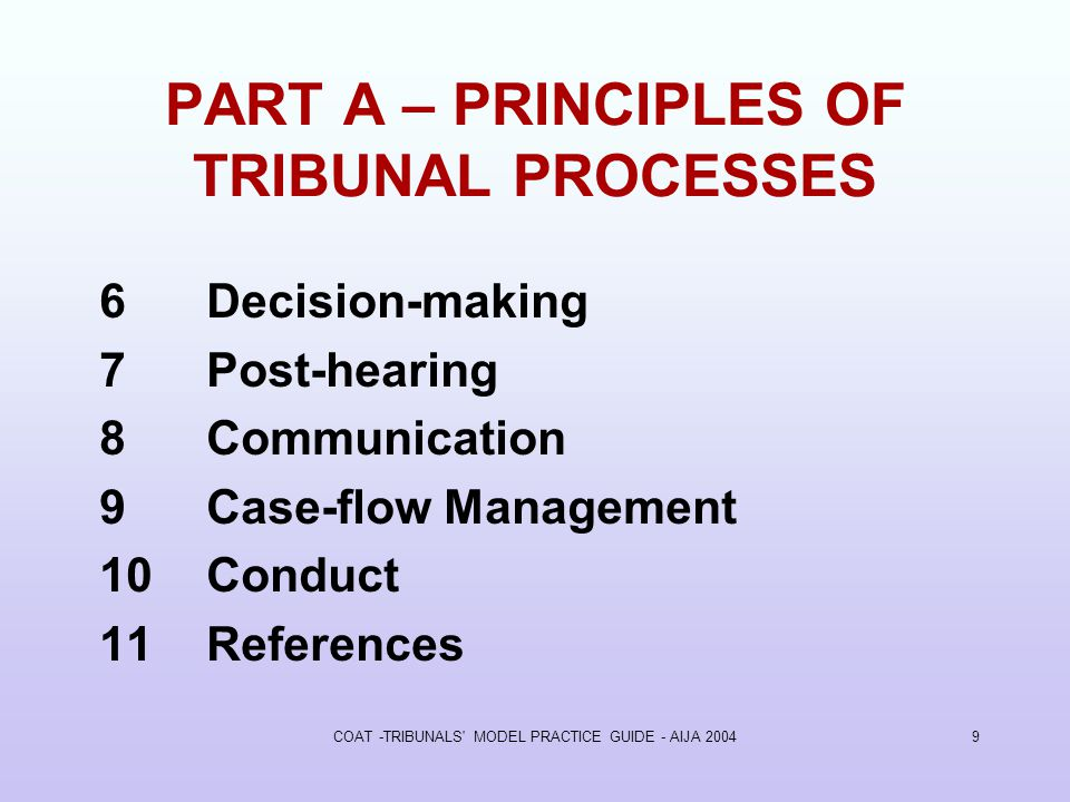 COAT -TRIBUNALS MODEL PRACTICE GUIDE - AIJA PART A – PRINCIPLES OF TRIBUNAL PROCESSES 6Decision-making 7Post-hearing 8Communication 9Case-flow Management 10Conduct 11References