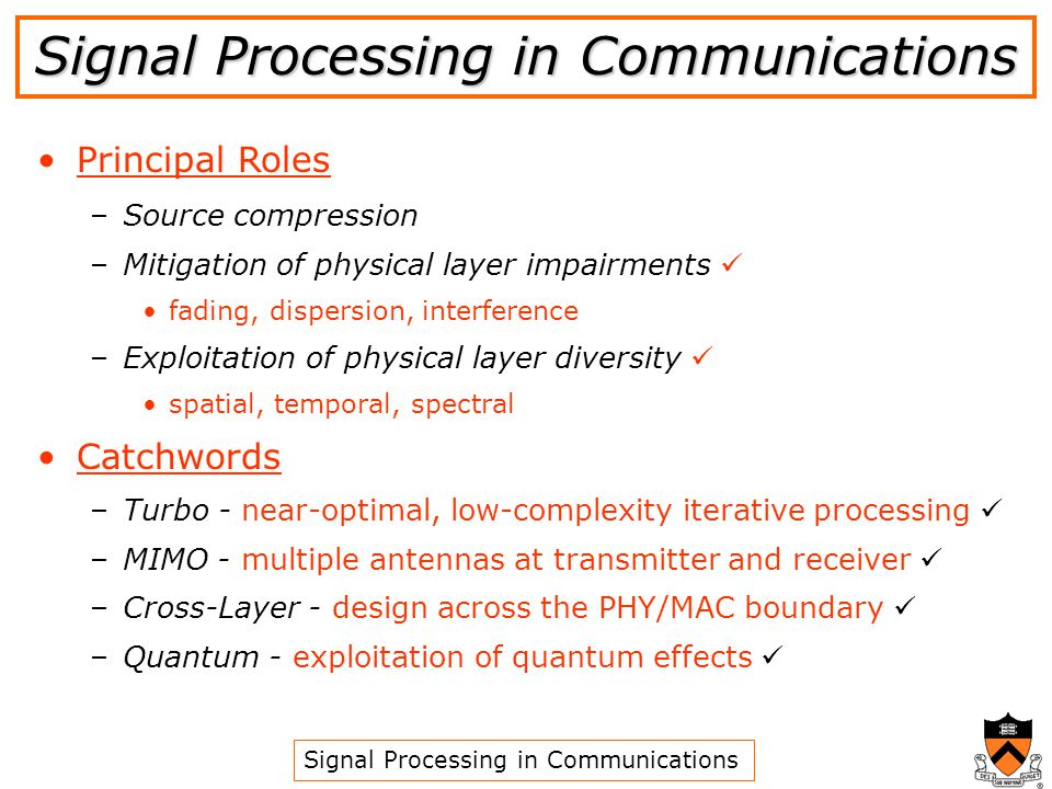 Principal Roles – –Source compression – –Mitigation of physical layer impairments fading, dispersion, interference – –Exploitation of physical layer diversity spatial, temporal, spectral Catchwords – –Turbo - near-optimal, low-complexity iterative processing – –MIMO - multiple antennas at transmitter and receiver – –Cross-Layer - design across the PHY/MAC boundary – –Quantum - exploitation of quantum effects Signal Processing in Communications