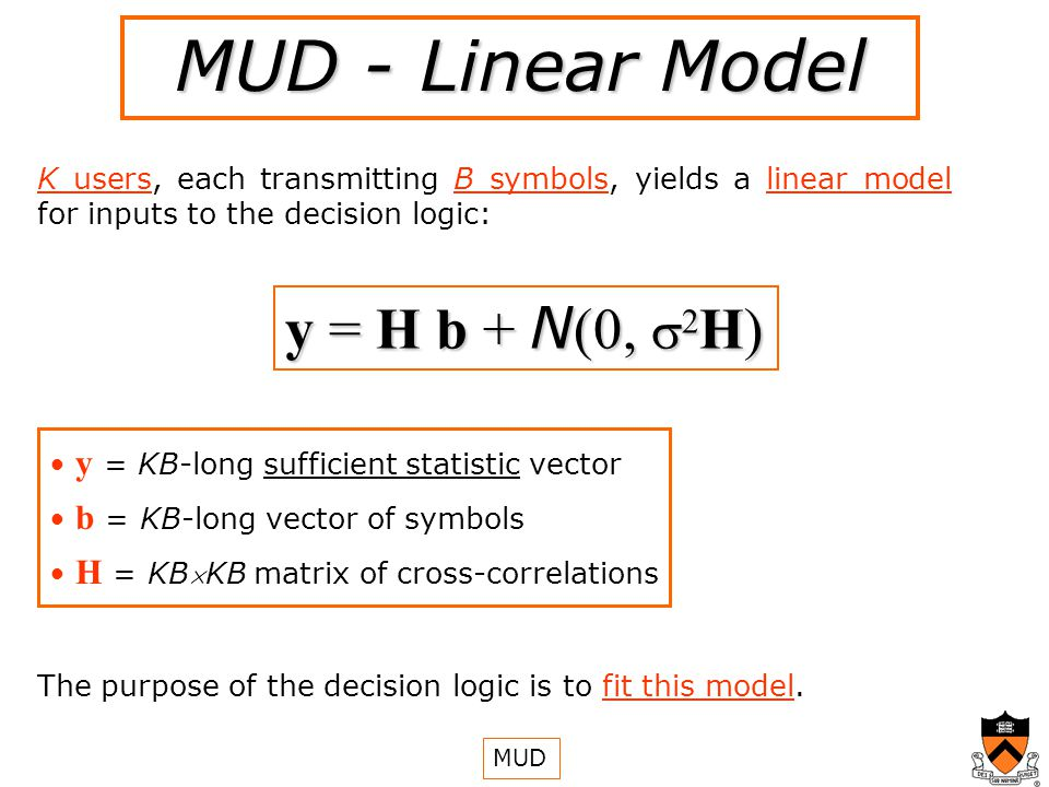 MUD - Linear Model K users, each transmitting B symbols, yields a linear model for inputs to the decision logic: y = H b + N (0, 2 H) y = KB-long sufficient statistic vector b = KB-long vector of symbols H = KBKB matrix of cross-correlations The purpose of the decision logic is to fit this model.