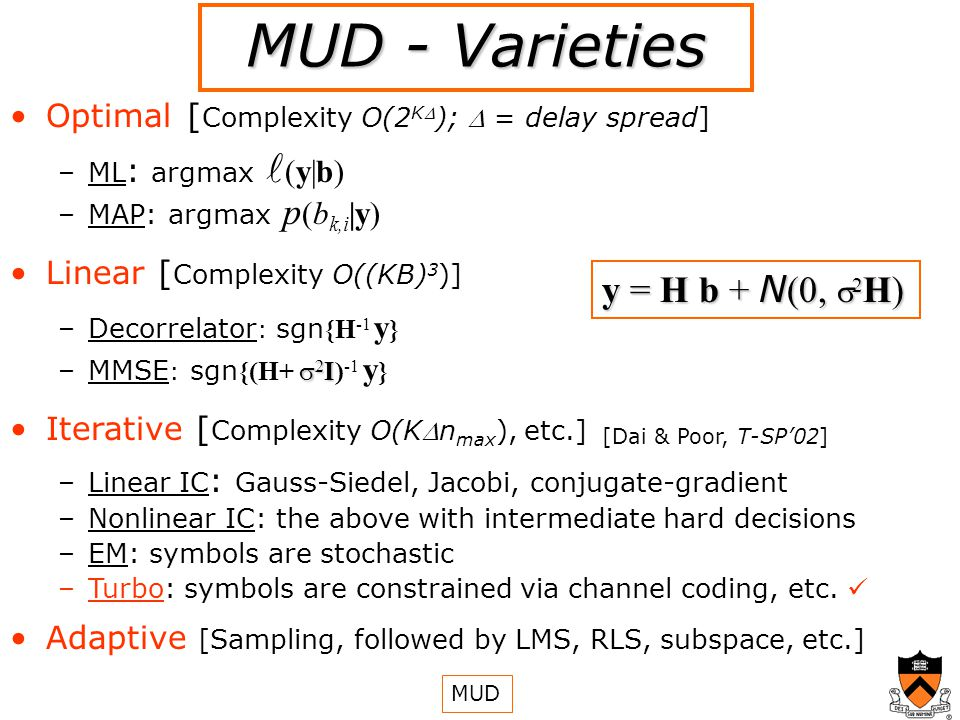 MUD - Varieties y = H b + N (0, 2 H) Optimal [ Complexity O(2 K ); = delay spread] – –ML : argmax (y|b) – –MAP: argmax p (b k,i |y) Linear [ Complexity O((KB) 3 )] – –Decorrelator : sgn {H -1 y } – 2 I –MMSE : sgn {(H+ 2 I) -1 y } Iterative [ Complexity O(Kn max ), etc.] – –Linear IC : Gauss-Siedel, Jacobi, conjugate-gradient – –Nonlinear IC: the above with intermediate hard decisions – –EM: symbols are stochastic – –Turbo: symbols are constrained via channel coding, etc.