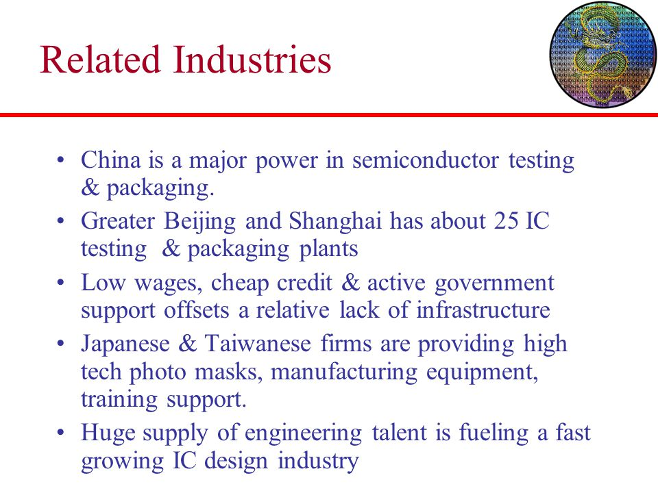 Related Industries China is a major power in semiconductor testing & packaging. Greater Beijing and Shanghai has about 25 IC testing & packaging plant