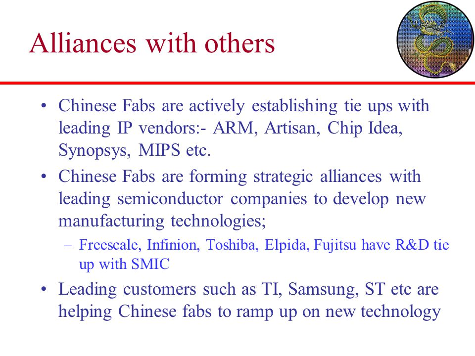 Alliances with others Chinese Fabs are actively establishing tie ups with leading IP vendors:- ARM, Artisan, Chip Idea, Synopsys, MIPS etc. Chinese Fa