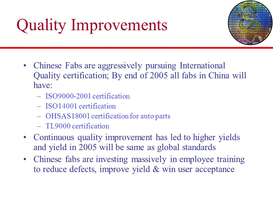 Quality Improvements Chinese Fabs are aggressively pursuing International Quality certification; By end of 2005 all fabs in China will have: –ISO9000-