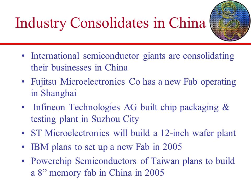 Industry Consolidates in China International semiconductor giants are consolidating their businesses in China Fujitsu Microelectronics Co has a new Fa