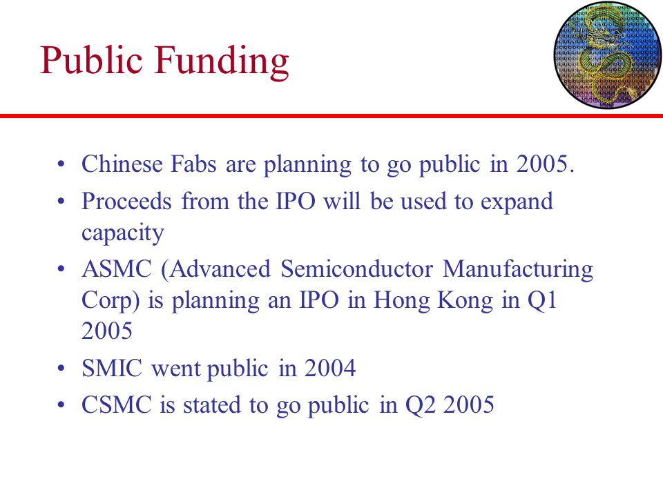 Public Funding Chinese Fabs are planning to go public in 2005. Proceeds from the IPO will be used to expand capacity ASMC (Advanced Semiconductor Manu