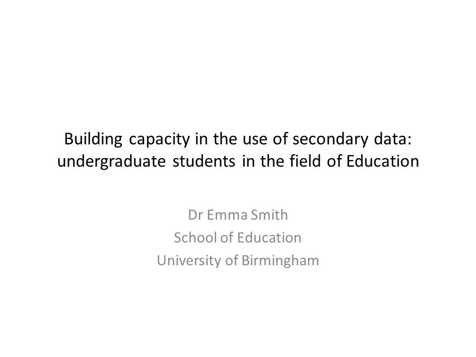 Building capacity in the use of secondary data: undergraduate students in the field of Education Dr Emma Smith School of Education University of Birmingham