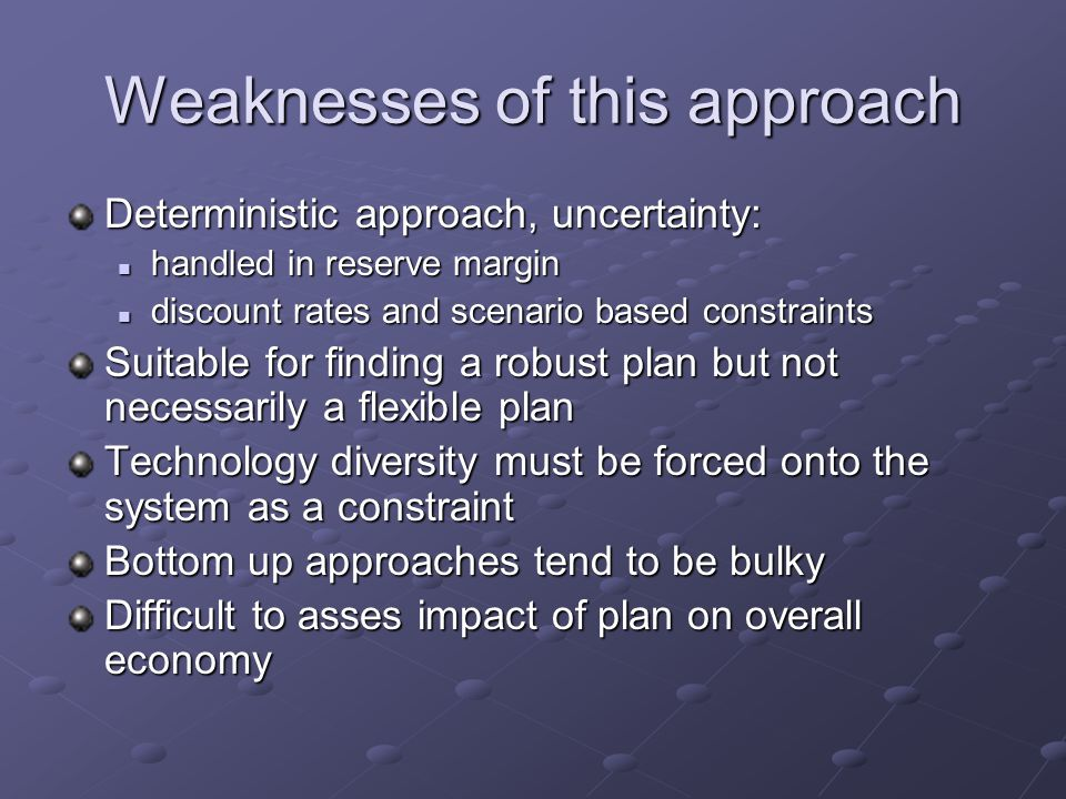 Weaknesses of this approach Deterministic approach, uncertainty: handled in reserve margin handled in reserve margin discount rates and scenario based constraints discount rates and scenario based constraints Suitable for finding a robust plan but not necessarily a flexible plan Technology diversity must be forced onto the system as a constraint Bottom up approaches tend to be bulky Difficult to asses impact of plan on overall economy