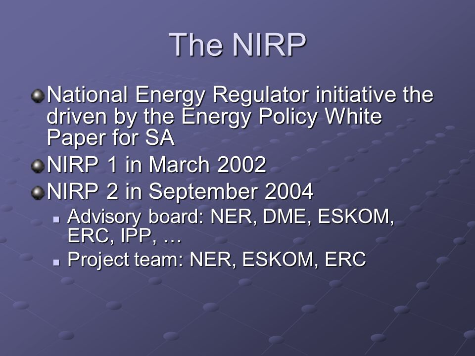 The NIRP National Energy Regulator initiative the driven by the Energy Policy White Paper for SA NIRP 1 in March 2002 NIRP 2 in September 2004 Advisory board: NER, DME, ESKOM, ERC, IPP, … Advisory board: NER, DME, ESKOM, ERC, IPP, … Project team: NER, ESKOM, ERC Project team: NER, ESKOM, ERC
