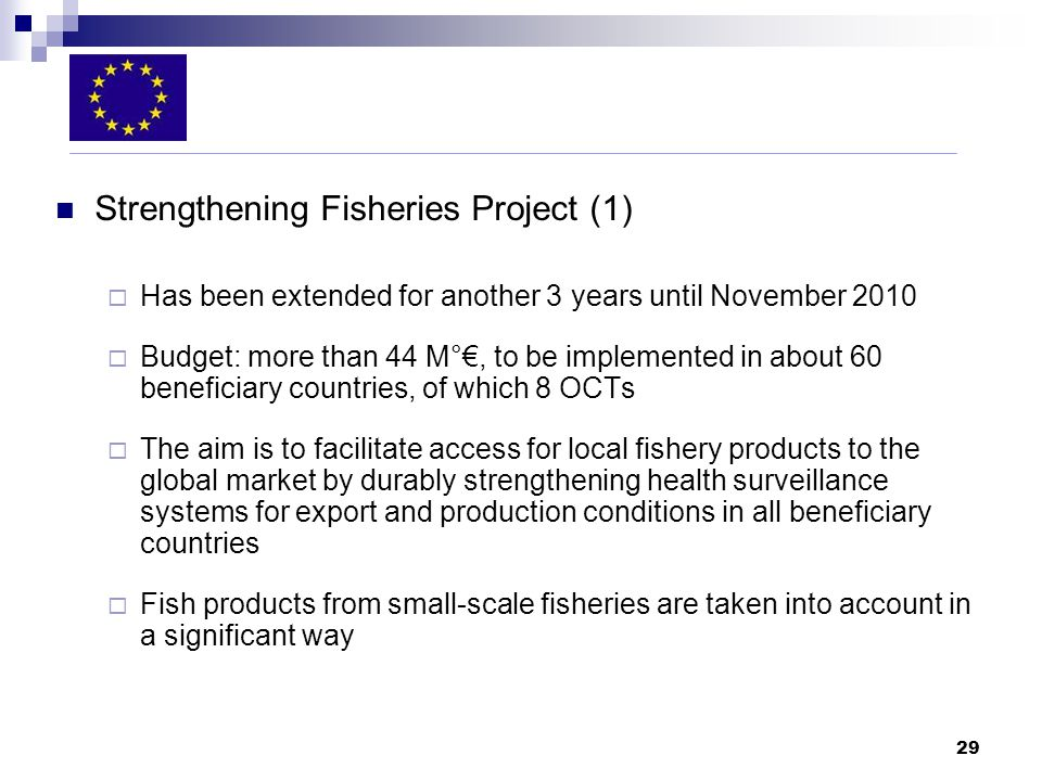 29 Strengthening Fisheries Project (1) Has been extended for another 3 years until November 2010 Budget: more than 44 M°, to be implemented in about 60 beneficiary countries, of which 8 OCTs The aim is to facilitate access for local fishery products to the global market by durably strengthening health surveillance systems for export and production conditions in all beneficiary countries Fish products from small-scale fisheries are taken into account in a significant way