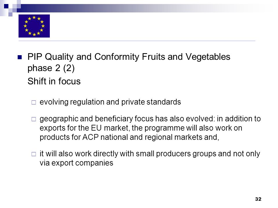 32 PIP Quality and Conformity Fruits and Vegetables phase 2 (2) Shift in focus evolving regulation and private standards geographic and beneficiary focus has also evolved: in addition to exports for the EU market, the programme will also work on products for ACP national and regional markets and, it will also work directly with small producers groups and not only via export companies