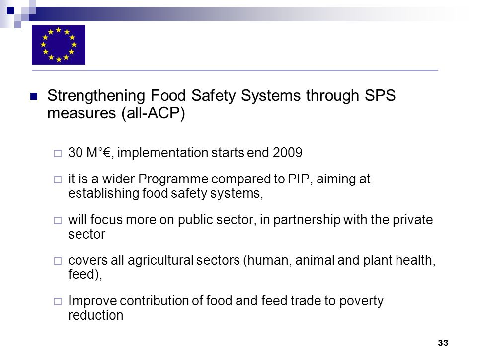 33 Strengthening Food Safety Systems through SPS measures (all-ACP) 30 M°, implementation starts end 2009 it is a wider Programme compared to PIP, aiming at establishing food safety systems, will focus more on public sector, in partnership with the private sector covers all agricultural sectors (human, animal and plant health, feed), Improve contribution of food and feed trade to poverty reduction