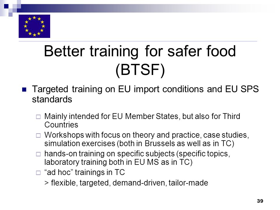 39 Better training for safer food (BTSF) Targeted training on EU import conditions and EU SPS standards Mainly intended for EU Member States, but also for Third Countries Workshops with focus on theory and practice, case studies, simulation exercises (both in Brussels as well as in TC) hands-on training on specific subjects (specific topics, laboratory training both in EU MS as in TC) ad hoc trainings in TC > flexible, targeted, demand-driven, tailor-made