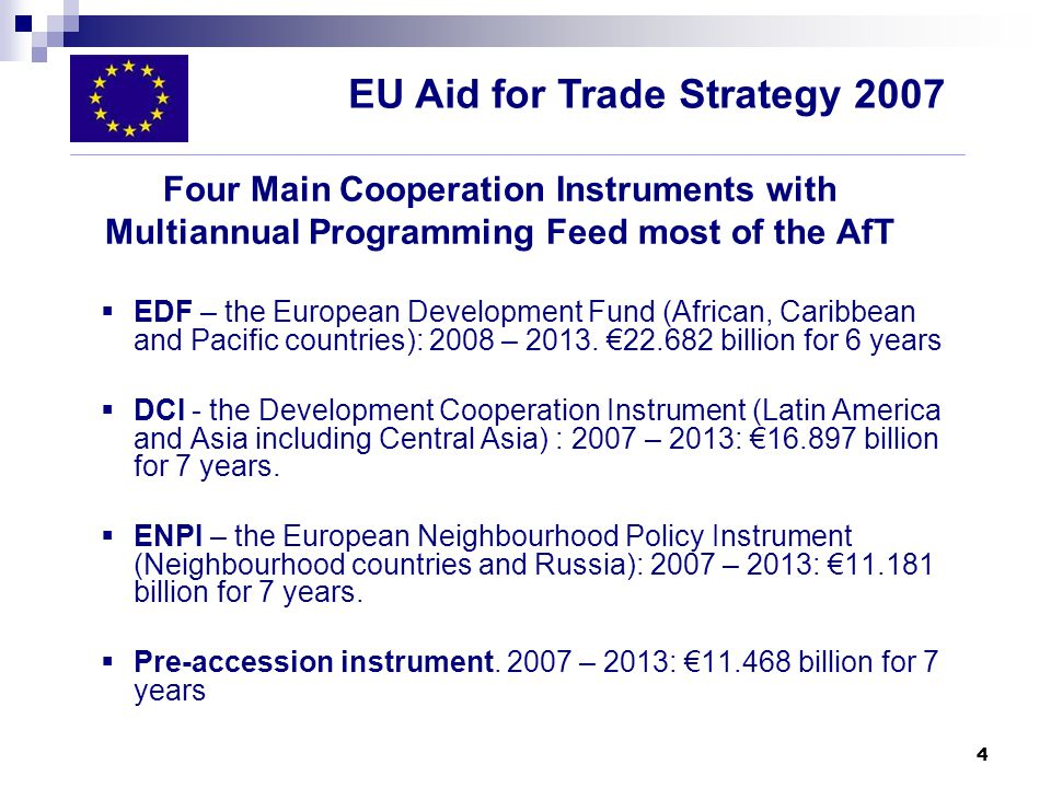4 Four Main Cooperation Instruments with Multiannual Programming Feed most of the AfT EDF – the European Development Fund (African, Caribbean and Pacific countries): 2008 – 2013.