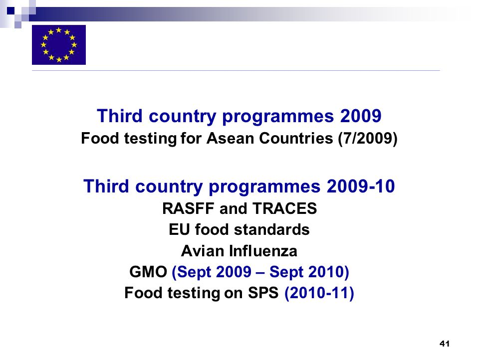41 Third country programmes 2009 Food testing for Asean Countries (7/2009) Third country programmes RASFF and TRACES EU food standards Avian Influenza GMO (Sept 2009 – Sept 2010) Food testing on SPS ( )